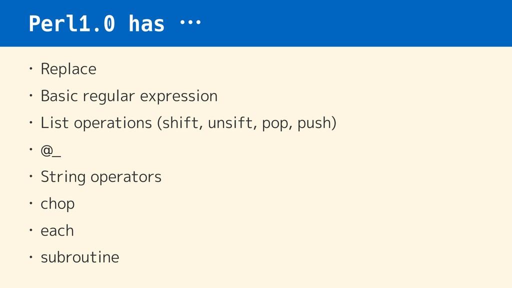 Perl1.0 has … • Replace • Basic regular express...