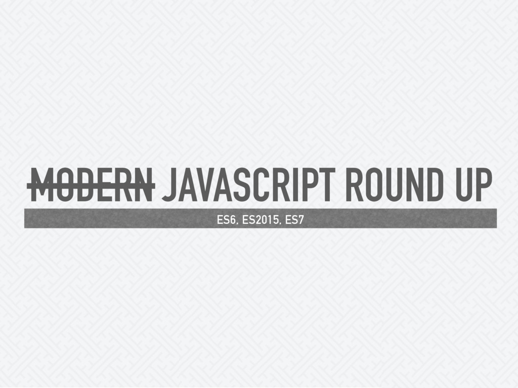 MODERN JAVASCRIPT ROUND UP ES6, ES2015, ES7