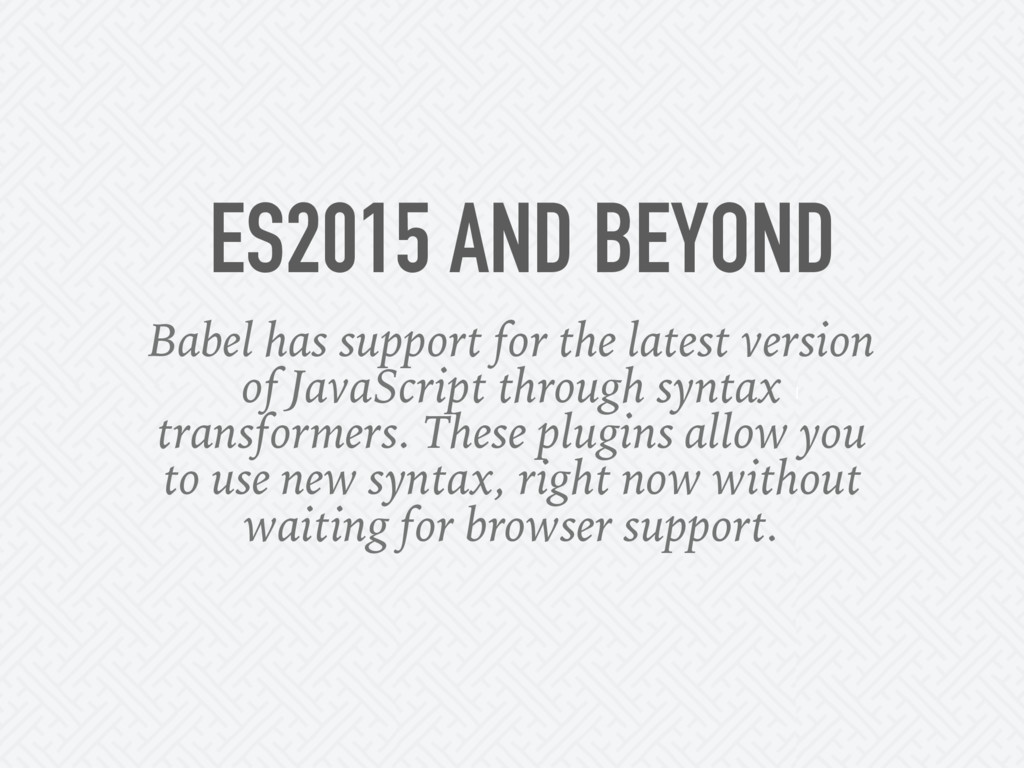 ES2015 AND BEYOND Babel has support for the lat...