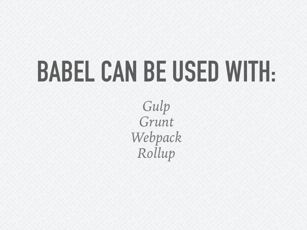 BABEL CAN BE USED WITH: Gulp Grunt Webpack Roll...