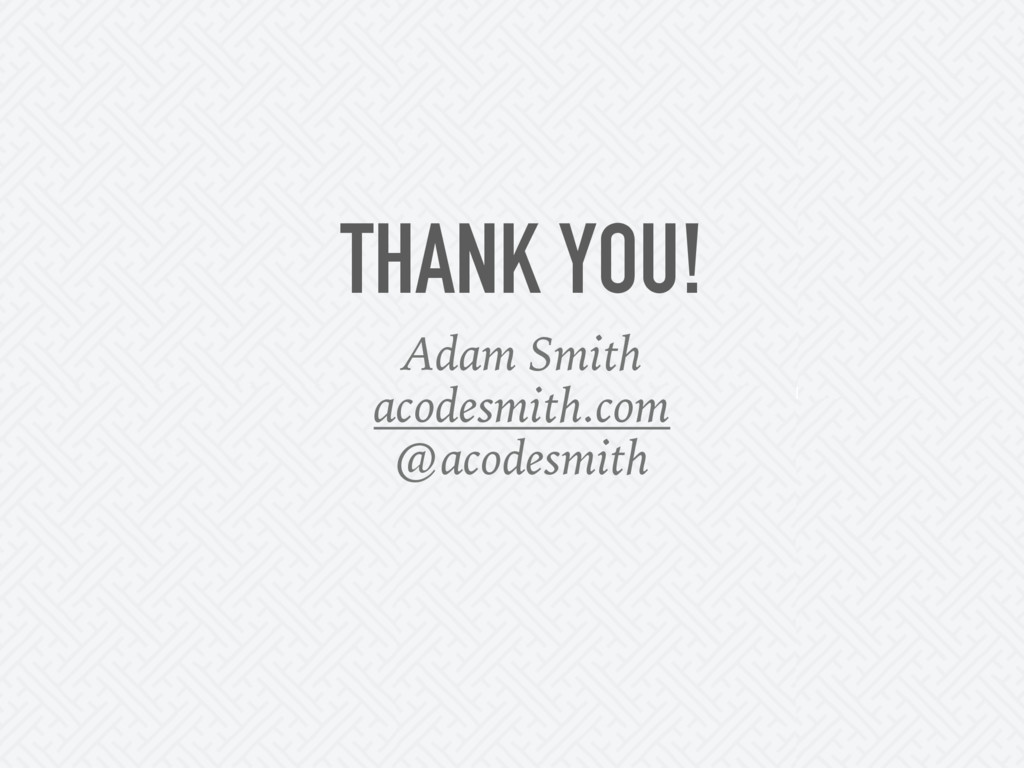THANK YOU! Adam Smith acodesmith.com @acodesmith