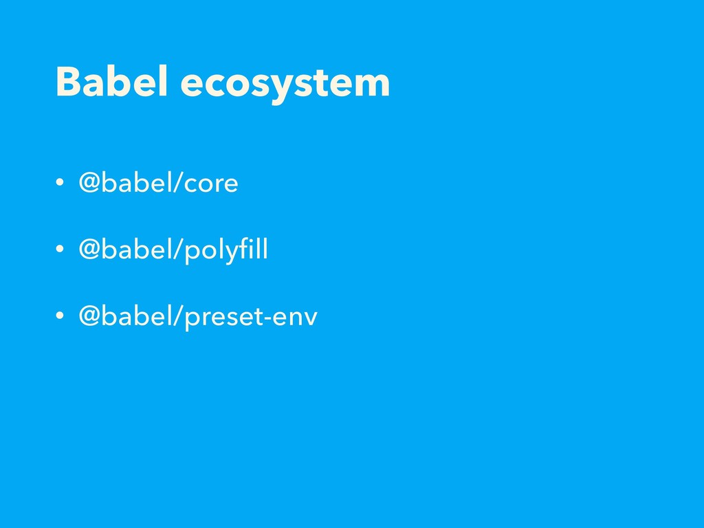 Babel ecosystem • @babel/core • @babel/polyfill ...