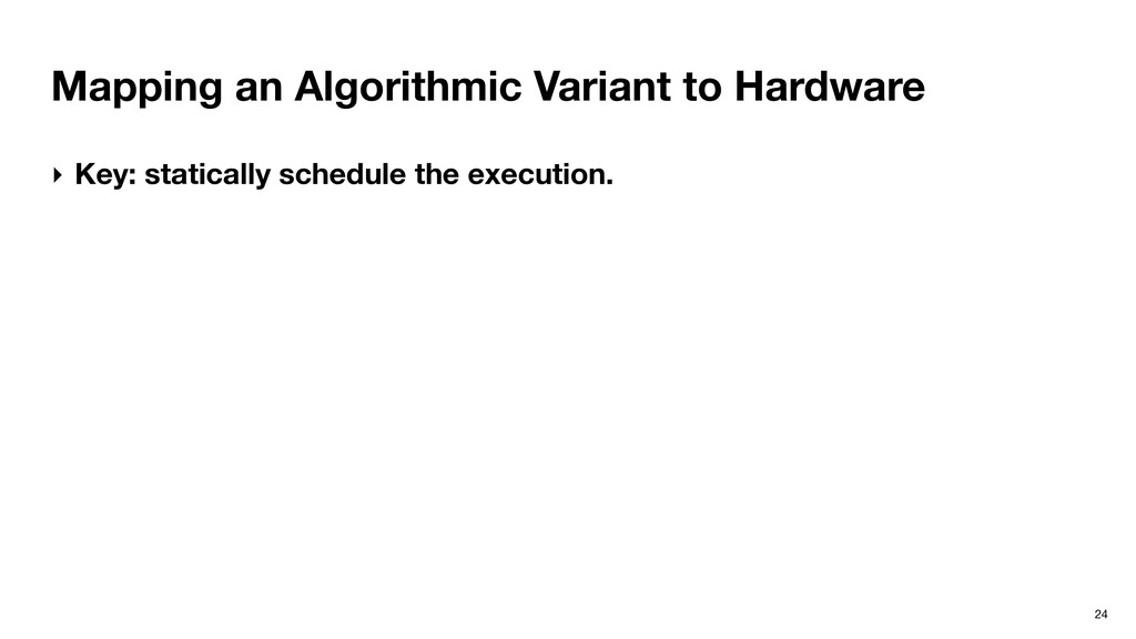 Mapping an Algorithmic Variant to Hardware 24 ‣...