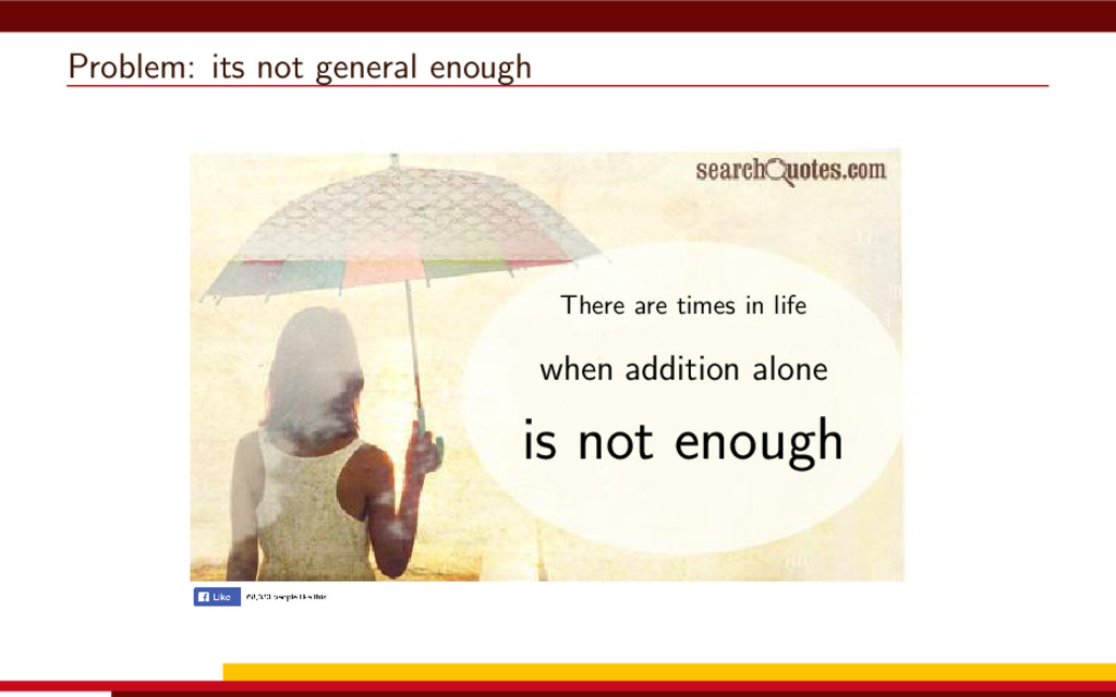 Problem: its not general enough There are times...