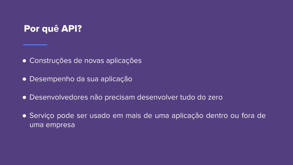 Por quê API? ● Construções de novas aplicações ...
