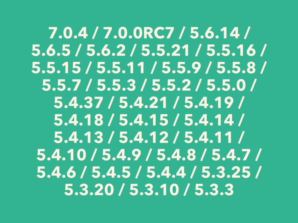 7.0.4 / 7.0.0RC7 / 5.6.14 / 5.6.5 / 5.6.2 / 5.5...