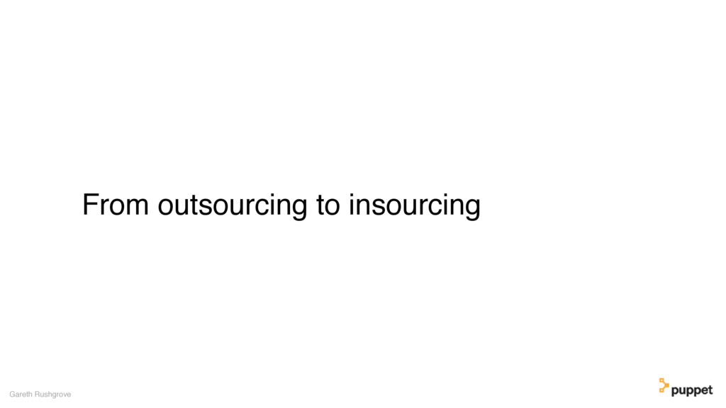 From outsourcing to insourcing Gareth Rushgrove