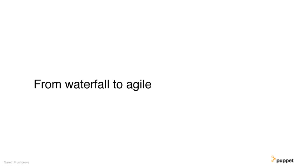 From waterfall to agile Gareth Rushgrove