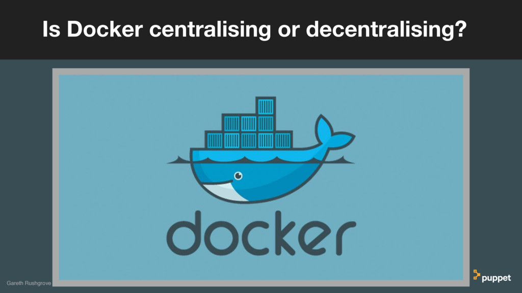 Gareth Rushgrove Is Docker centralising or dece...