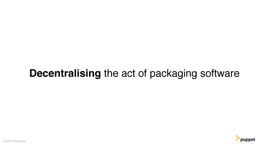 Decentralising the act of packaging software Ga...
