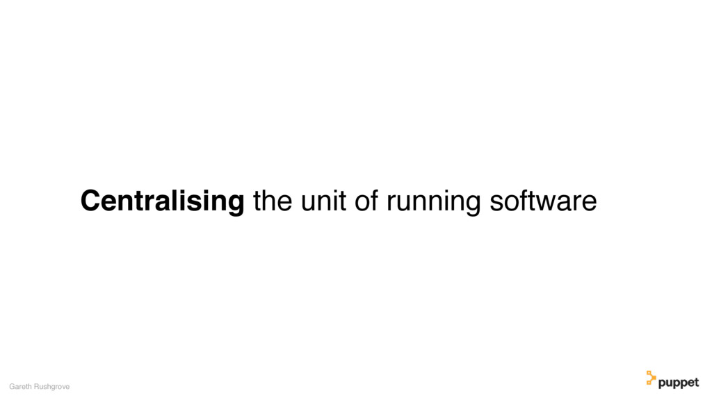 Centralising the unit of running software Garet...