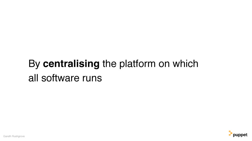 By centralising the platform on which all softw...