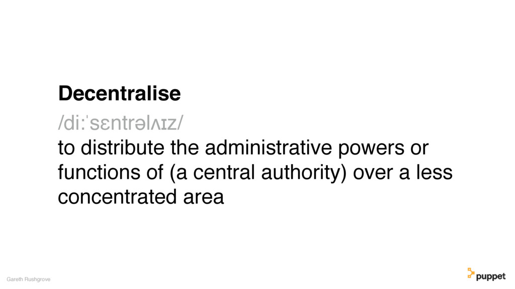 Decentralise /di:ˈsɛntrəlʌɪz/ to distribute the...