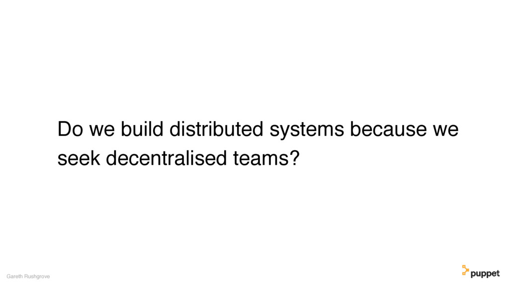 Do we build distributed systems because we seek...