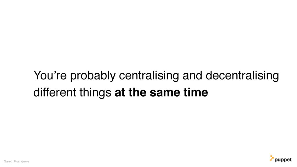 You're probably centralising and decentralising...