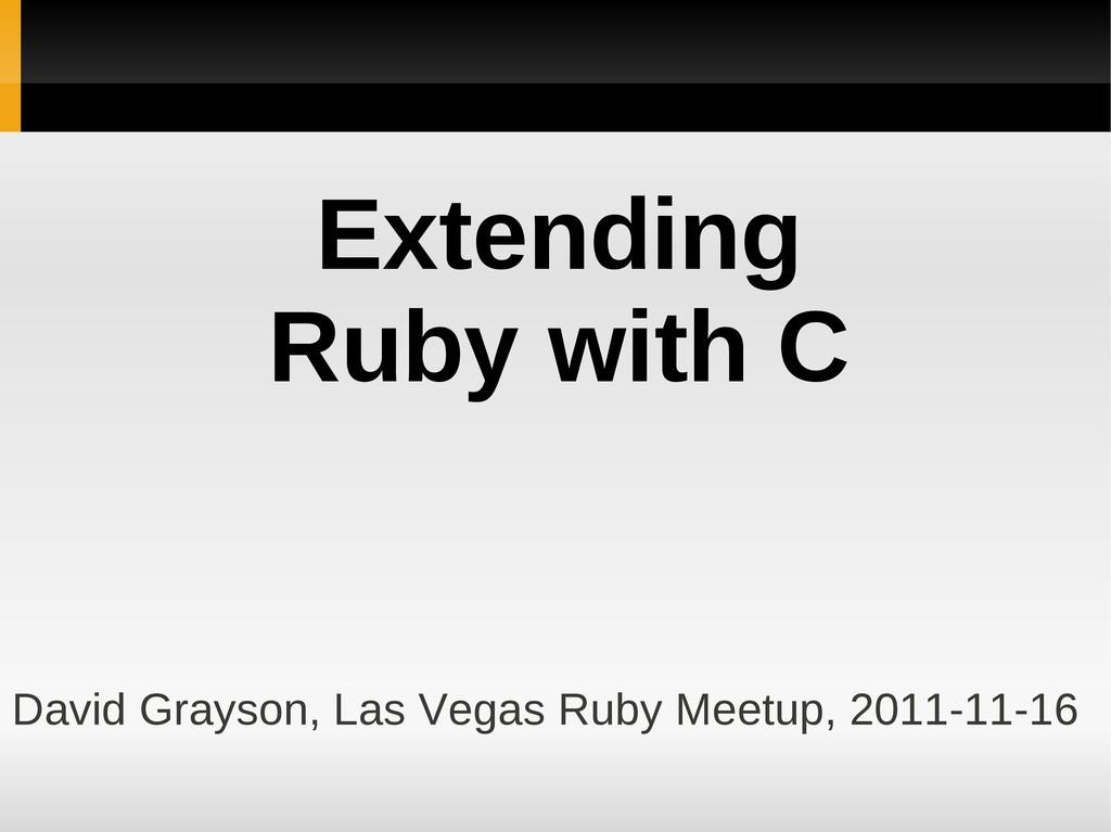 Extending Ruby with C David Grayson, Las Vegas ...