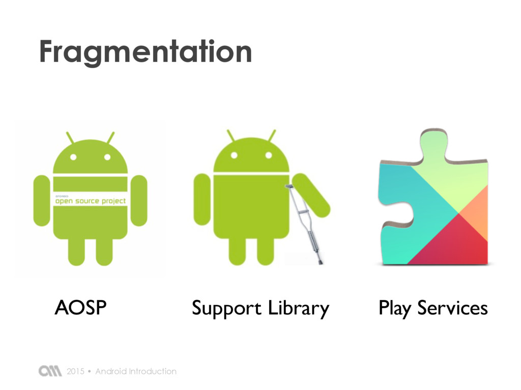 Android Introduction 2015 • Fragmentation AOSP ...