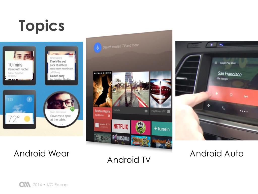 I/O Recap 2014 • Topics Android Wear Android Au...