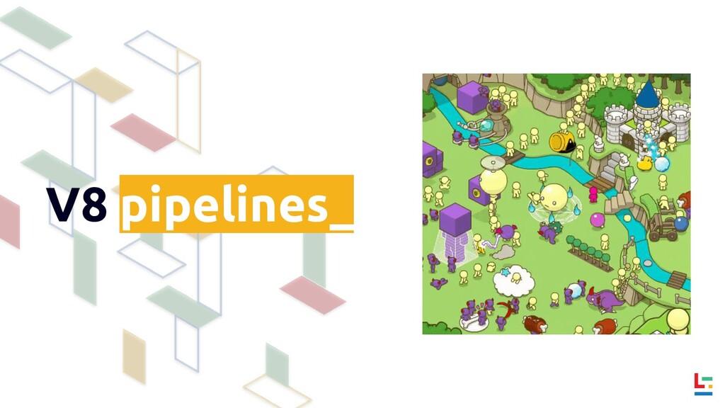 V8 pipelines_