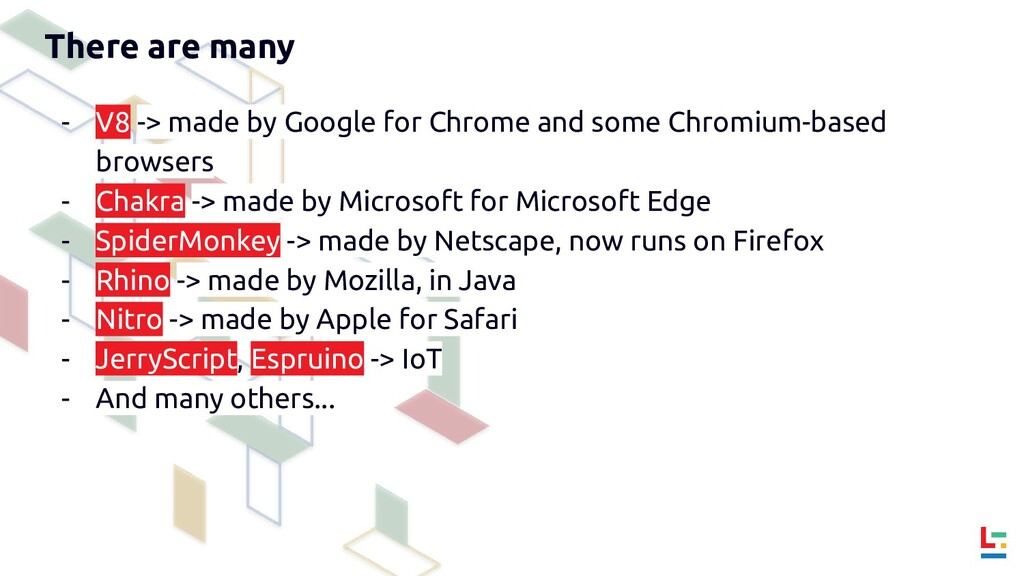 There are many - V8 -> made by Google for Chrom...