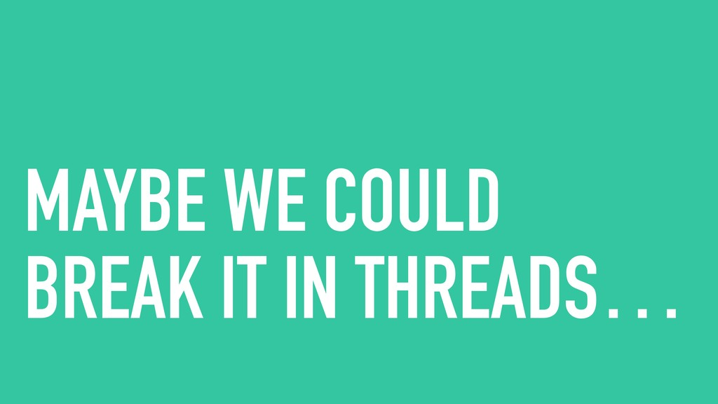 MAYBE WE COULD BREAK IT IN THREADS…