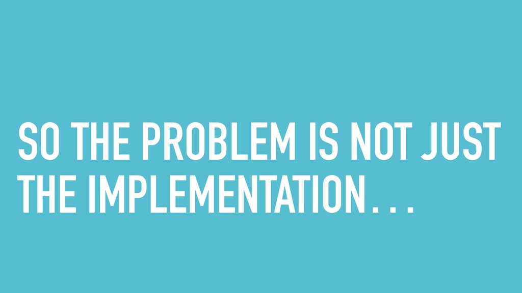 SO THE PROBLEM IS NOT JUST THE IMPLEMENTATION…