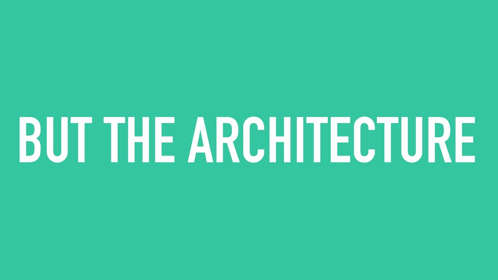 BUT THE ARCHITECTURE