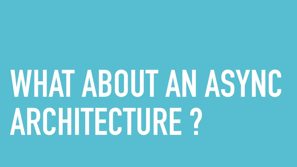WHAT ABOUT AN ASYNC ARCHITECTURE ?