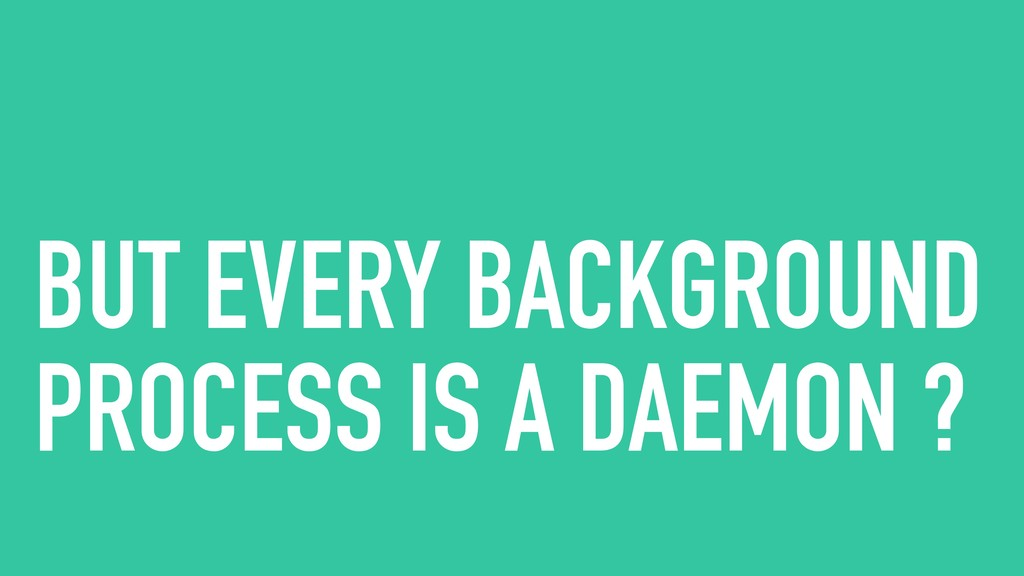 BUT EVERY BACKGROUND PROCESS IS A DAEMON ?