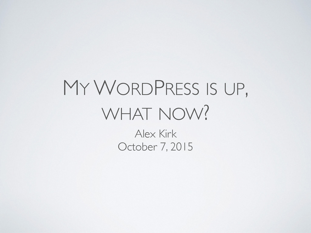 MY WORDPRESS IS UP, WHAT NOW? Alex Kirk October...