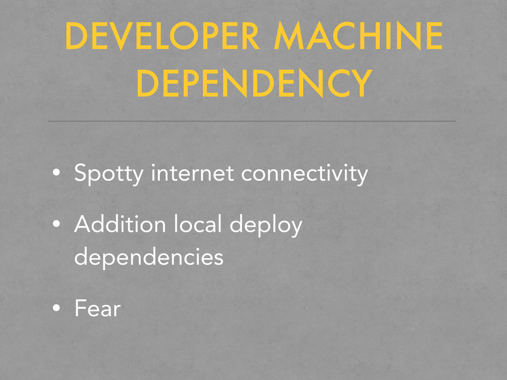 DEVELOPER MACHINE DEPENDENCY • Spotty internet ...
