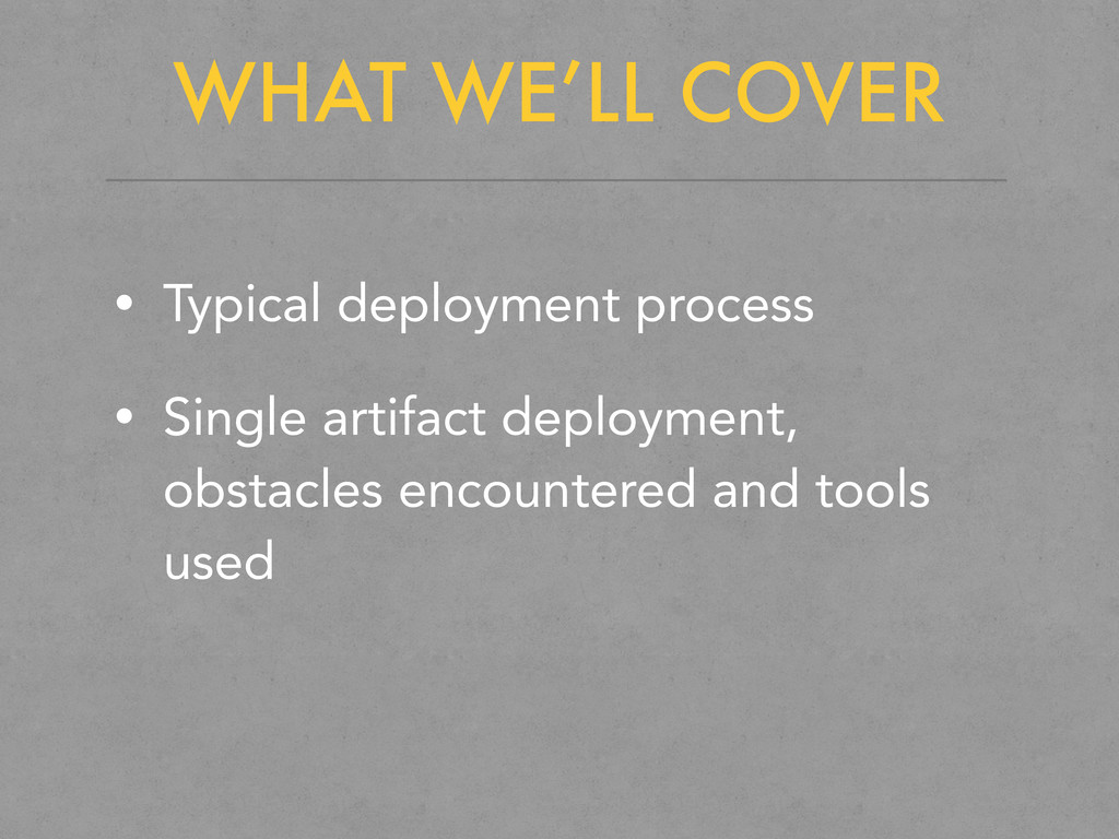 WHAT WE'LL COVER • Typical deployment process •...