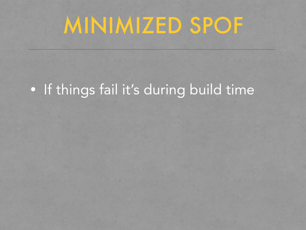 MINIMIZED SPOF • If things fail it's during bui...