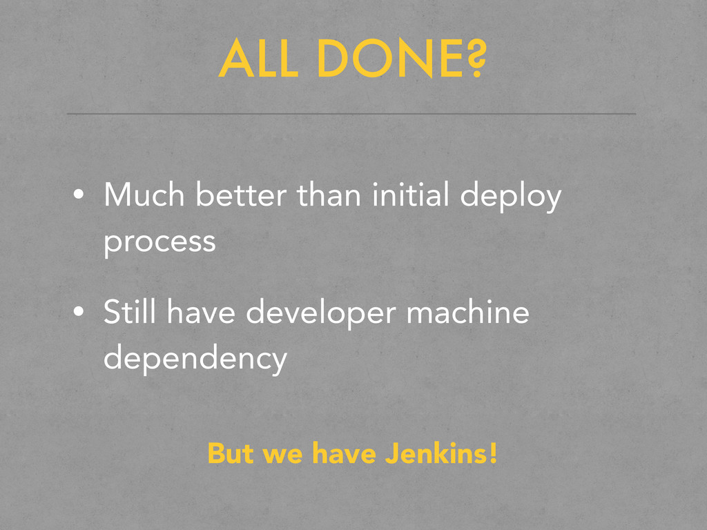 ALL DONE? • Much better than initial deploy pro...