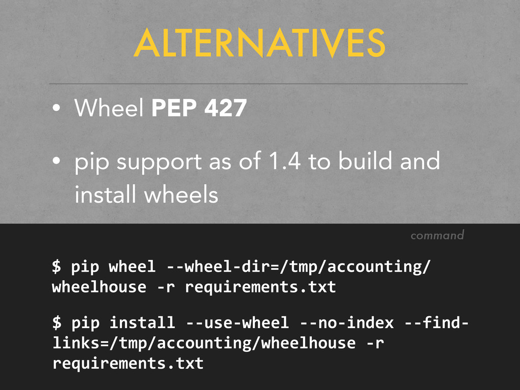 ALTERNATIVES • Wheel PEP 427 • pip support as o...