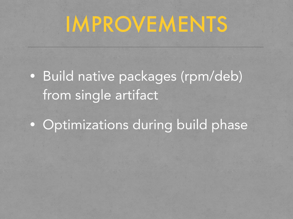 IMPROVEMENTS • Build native packages (rpm/deb) ...