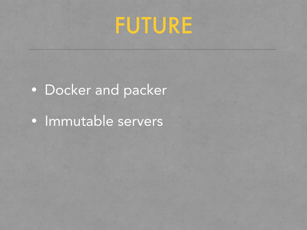 FUTURE • Docker and packer • Immutable servers