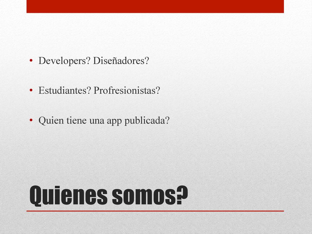 Quienes somos? • Developers? Diseñadores? • E...
