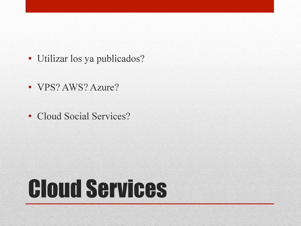Cloud Services • Utilizar los ya publicados? •...