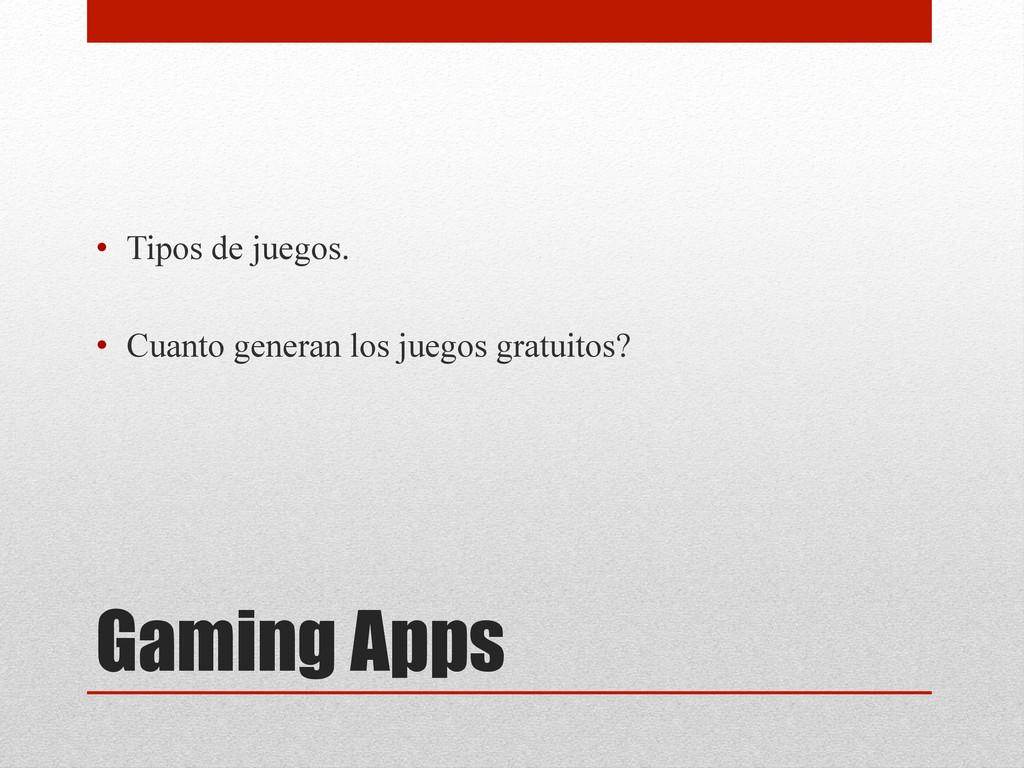 Gaming Apps • Tipos de juegos. • Cuanto gener...