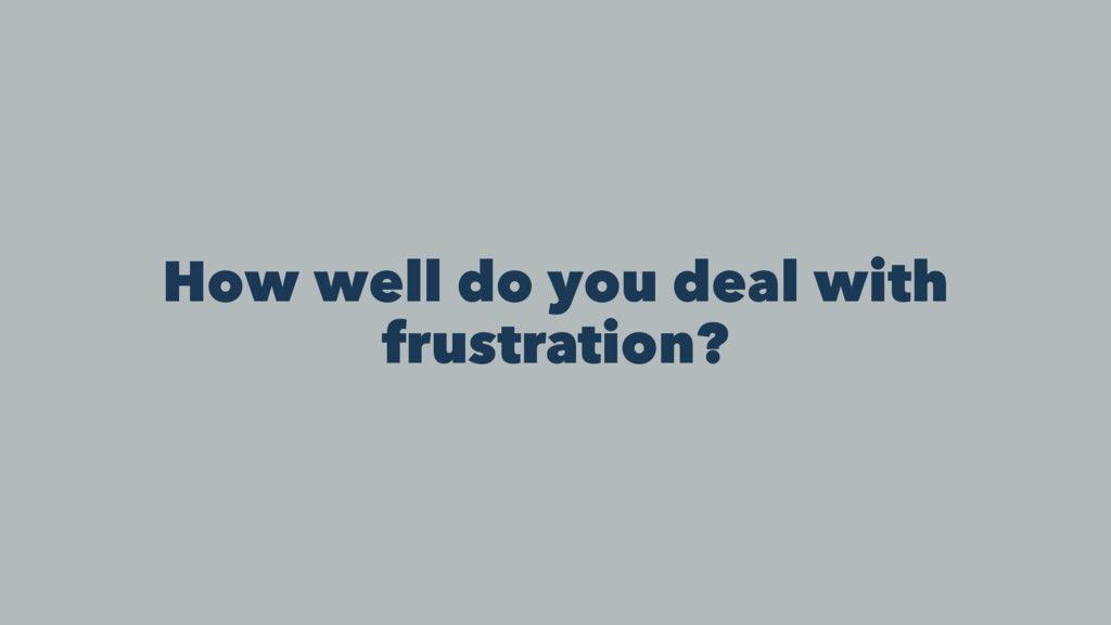 How well do you deal with frustration?
