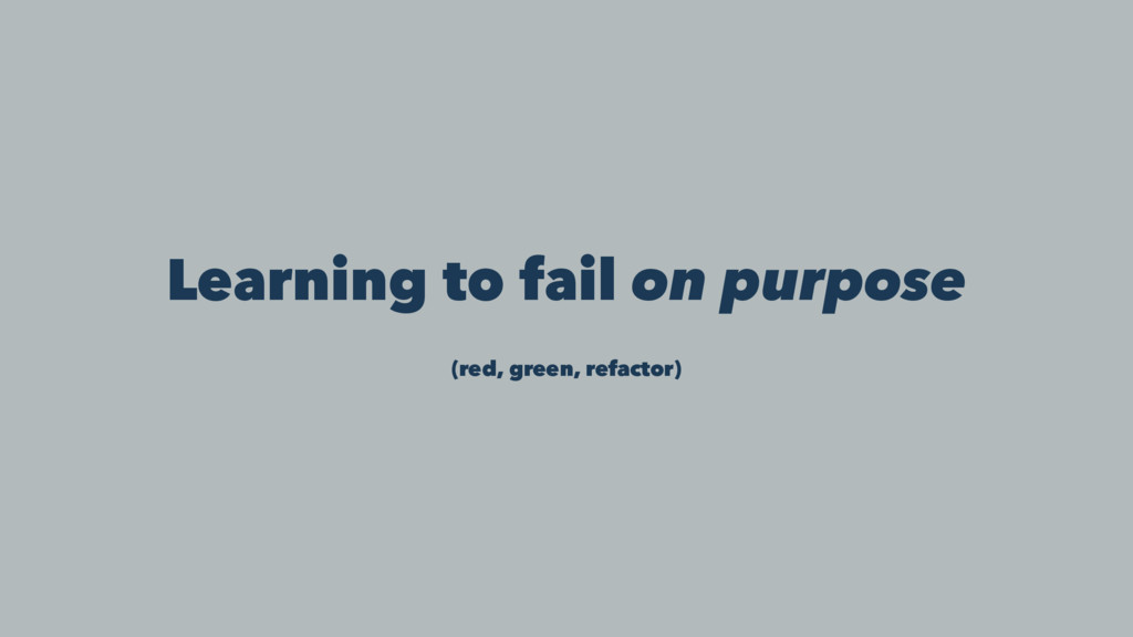 Learning to fail on purpose (red, green, refact...