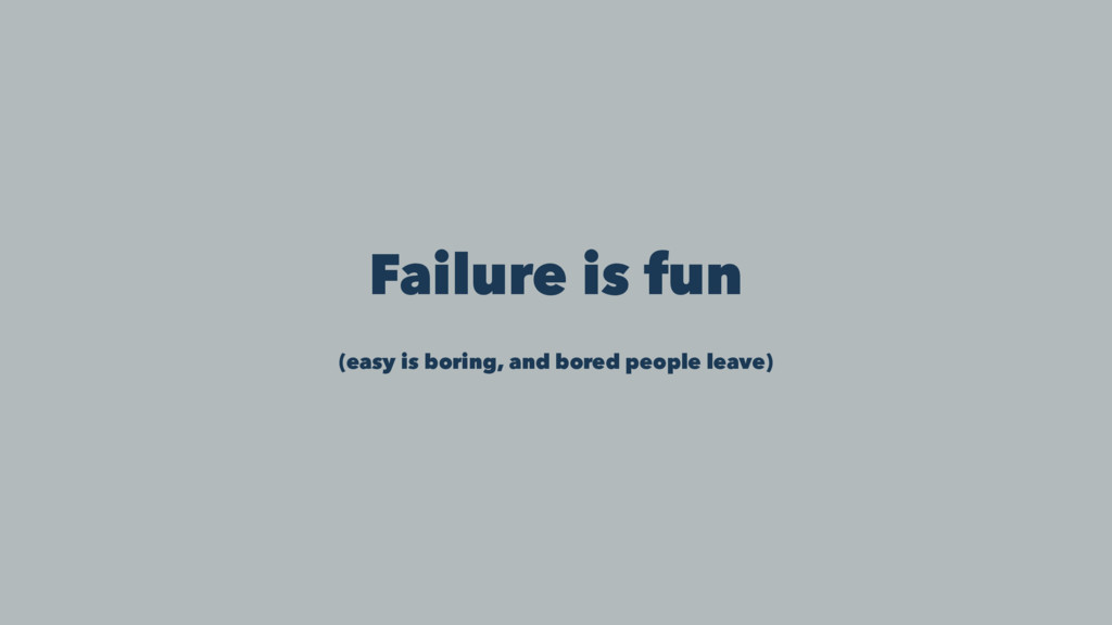Failure is fun (easy is boring, and bored peopl...