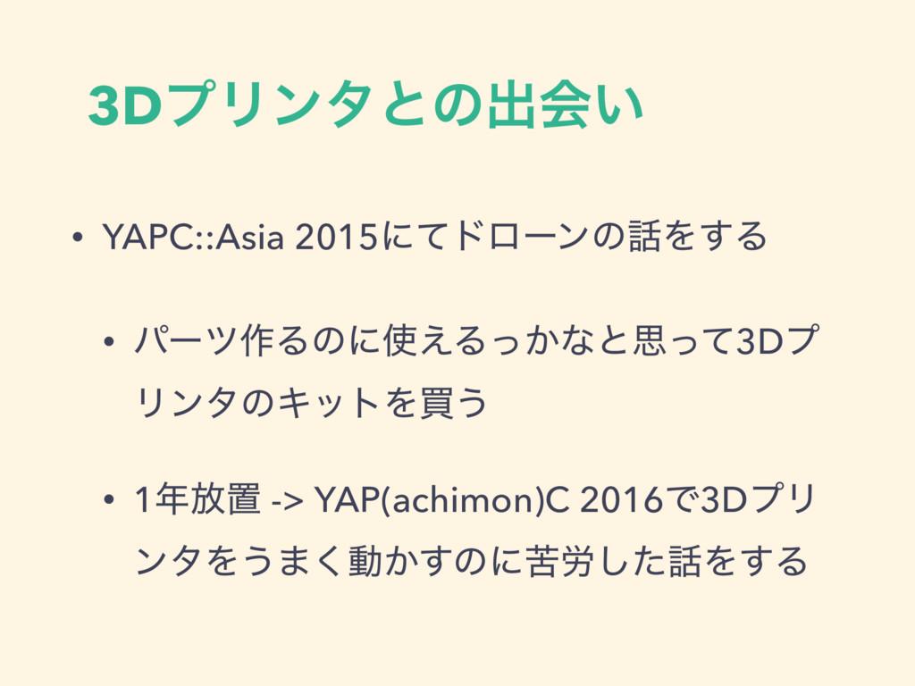 3DϓϦϯλͱͷग़ձ͍ • YAPC::Asia 2015ʹͯυϩʔϯͷΛ͢Δ • ύʔπ࡞...