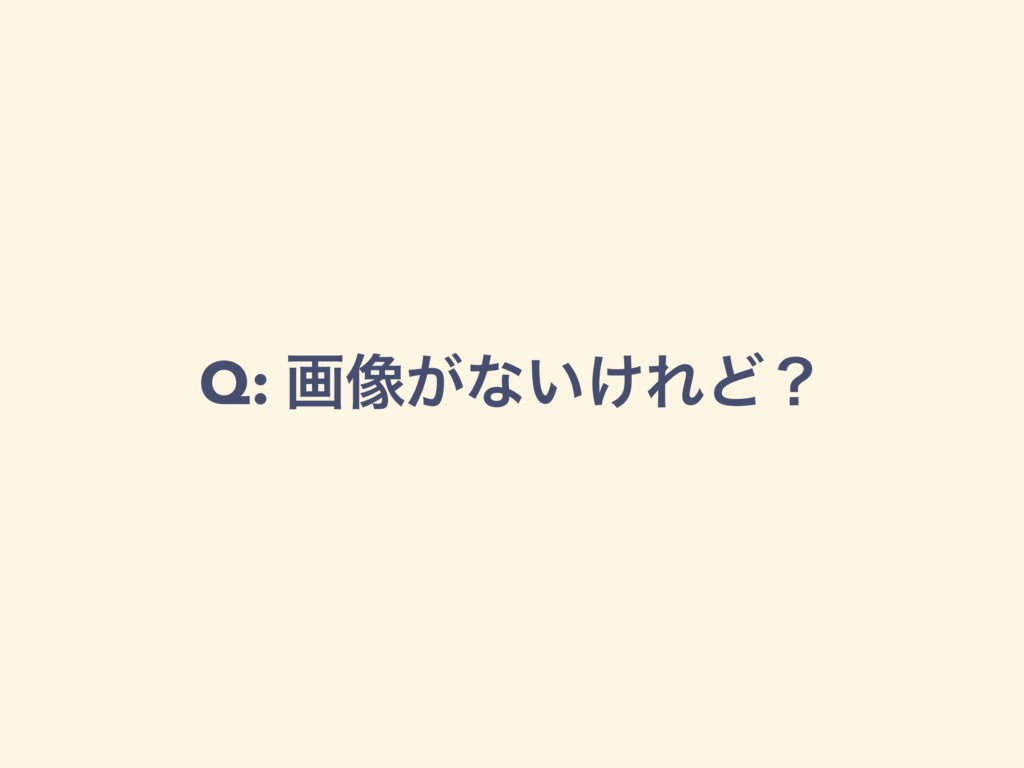 Q: ը૾͕ͳ͍͚ΕͲʁ
