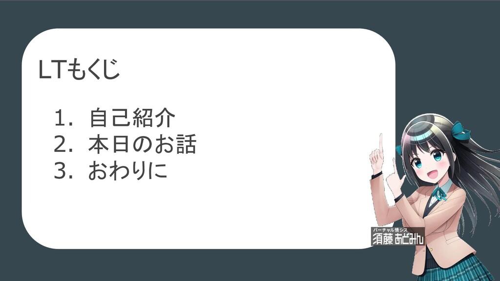 LTもくじ 1. 自己紹介 2. 本日のお話 3. おわりに
