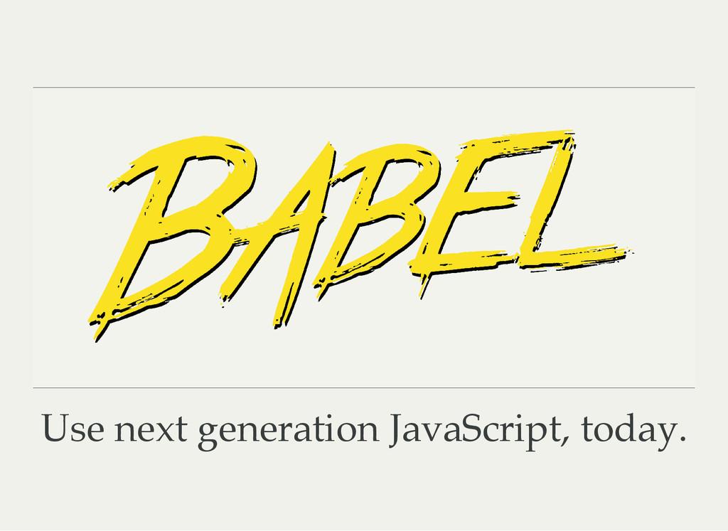 Use next generation JavaScript, today.