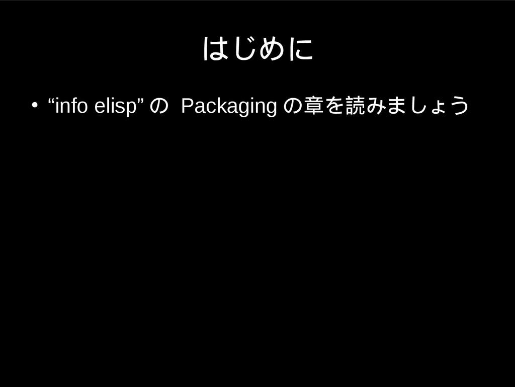 """はじめに ● """"info elisp"""" の Packaging の章を読みましょう"""