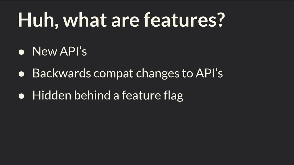 Huh, what are features? ● New API's ● Backwards...