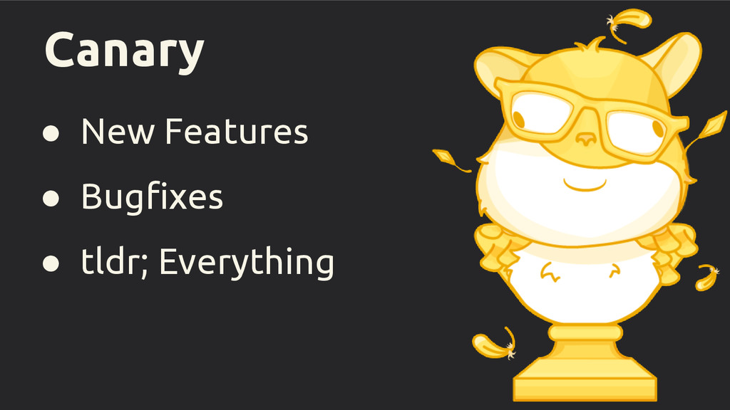 Canary ● New Features ● Bugfixes ● tldr; Everyt...